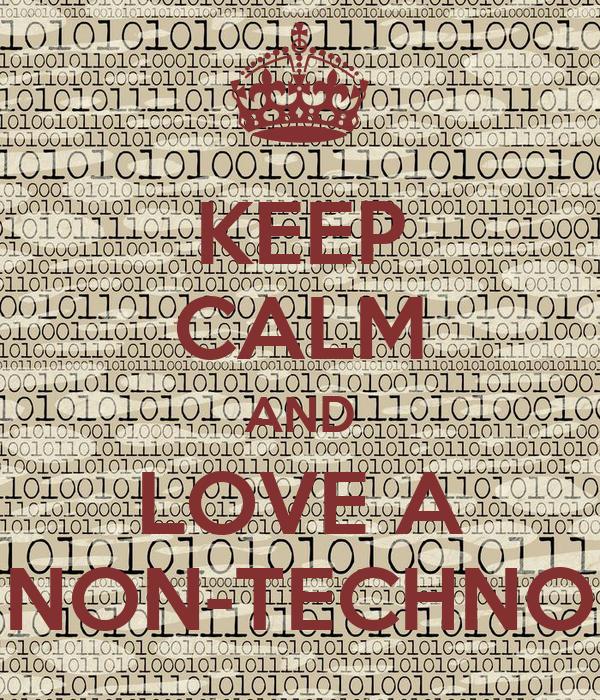 KEEP CALM AND LOVE A NON-TECHNO