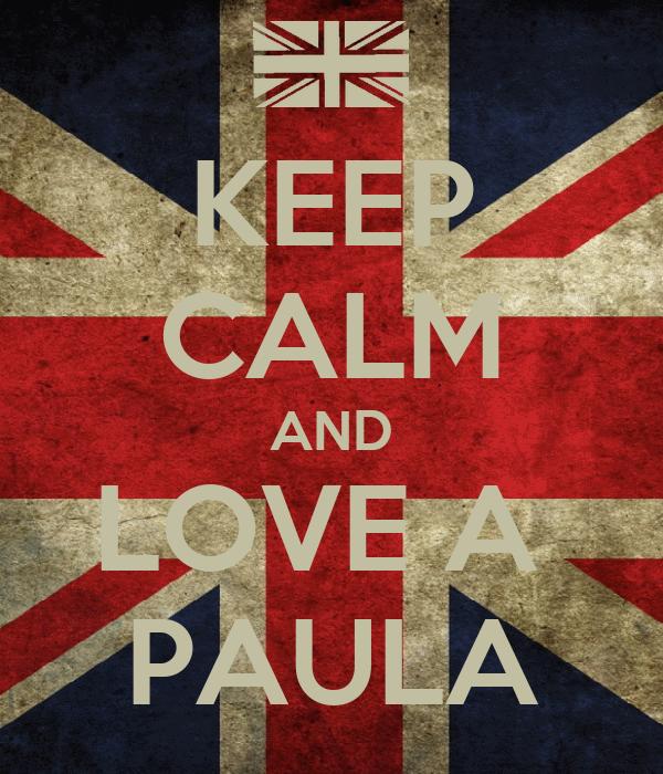 KEEP CALM AND LOVE A  PAULA