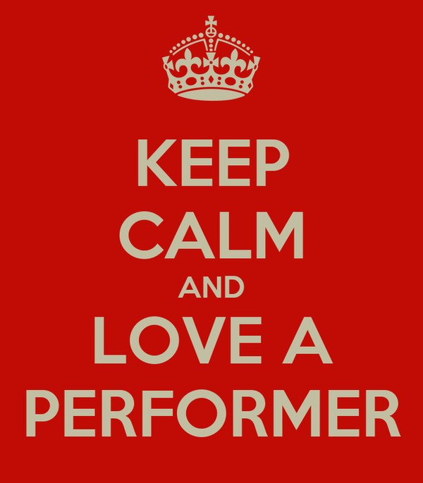 KEEP CALM AND LOVE A PERFORMER