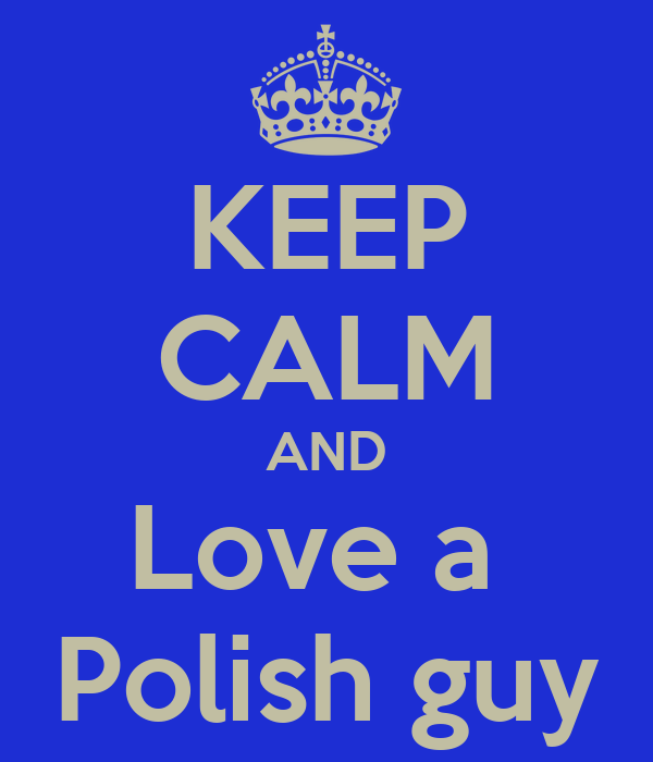 KEEP CALM AND Love a  Polish guy
