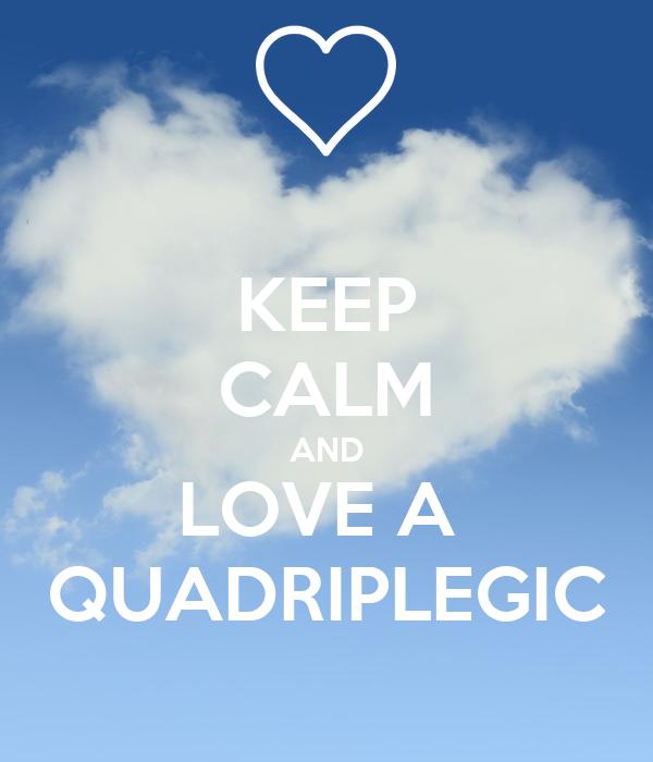KEEP CALM AND LOVE A   QUADRIPLEGIC