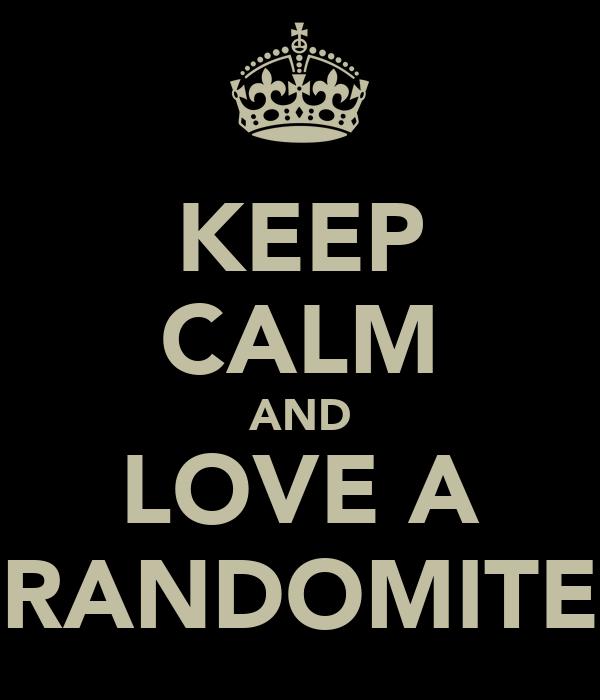 KEEP CALM AND LOVE A RANDOMITE