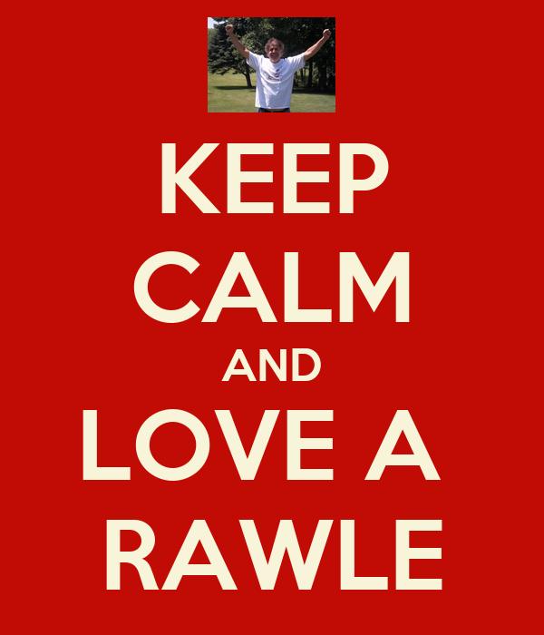 KEEP CALM AND LOVE A  RAWLE