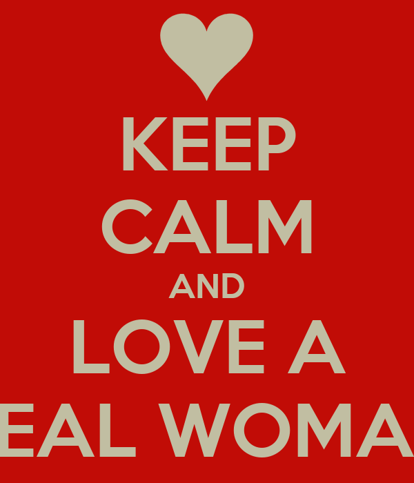 KEEP CALM AND LOVE A REAL WOMAN