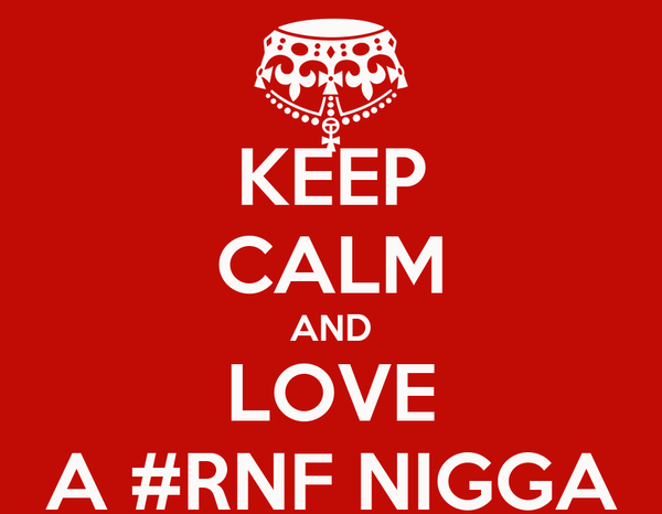 KEEP CALM AND LOVE A #RNF NIGGA