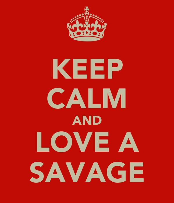 KEEP CALM AND LOVE A SAVAGE