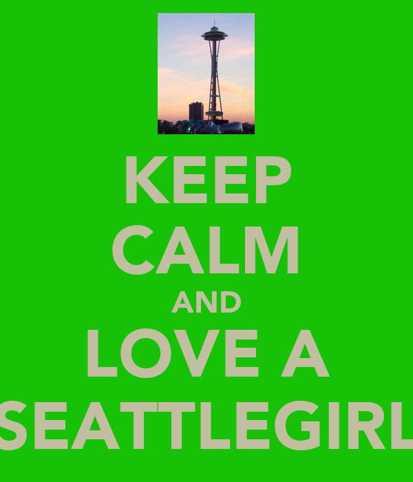 KEEP CALM AND LOVE A SEATTLEGIRL