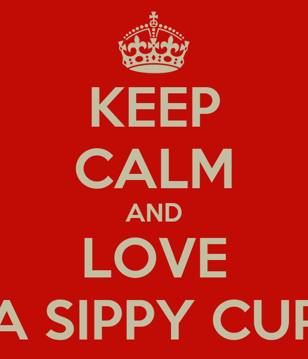 KEEP CALM AND LOVE A SIPPY CUP