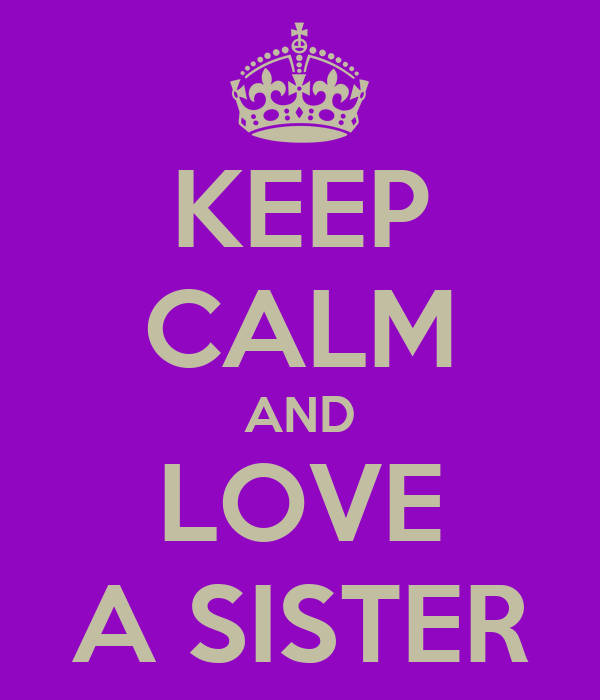 KEEP CALM AND LOVE A SISTER