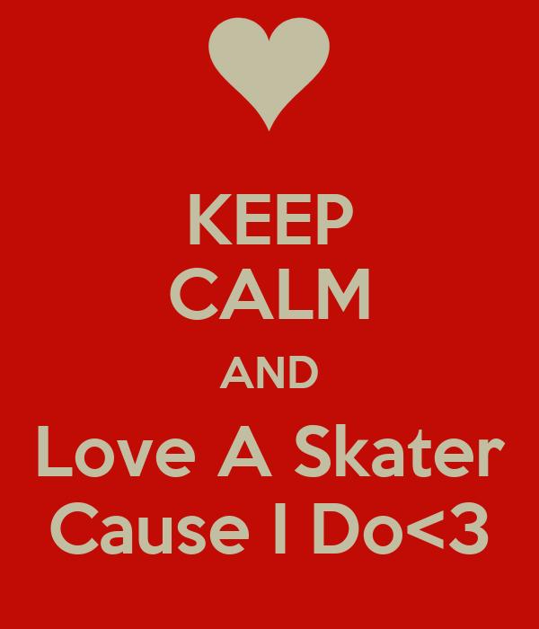 KEEP CALM AND Love A Skater Cause I Do<3
