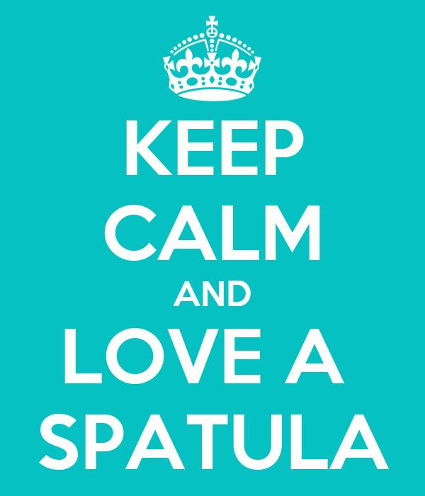 KEEP CALM AND LOVE A  SPATULA