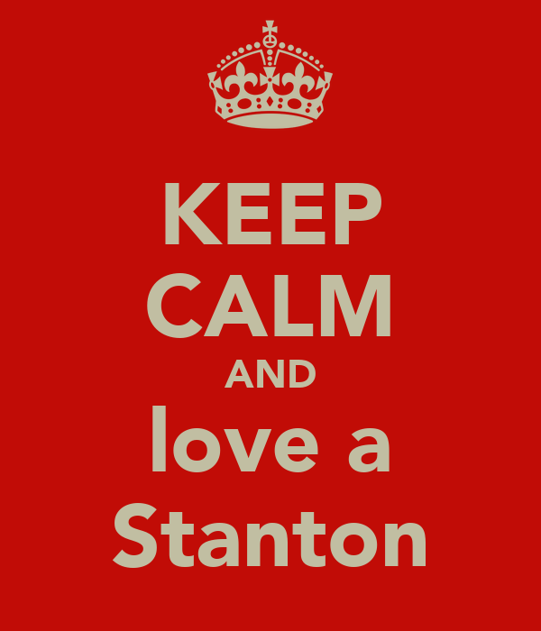 KEEP CALM AND love a Stanton