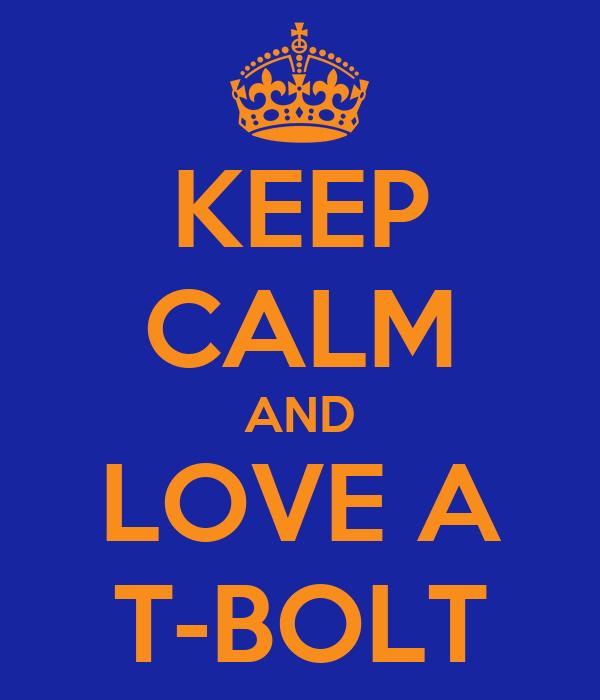 KEEP CALM AND LOVE A T-BOLT