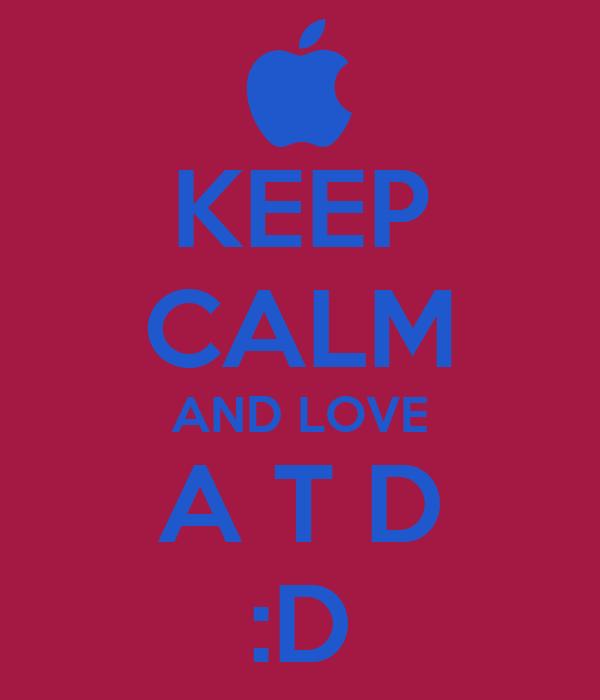 KEEP CALM AND LOVE A T D :D