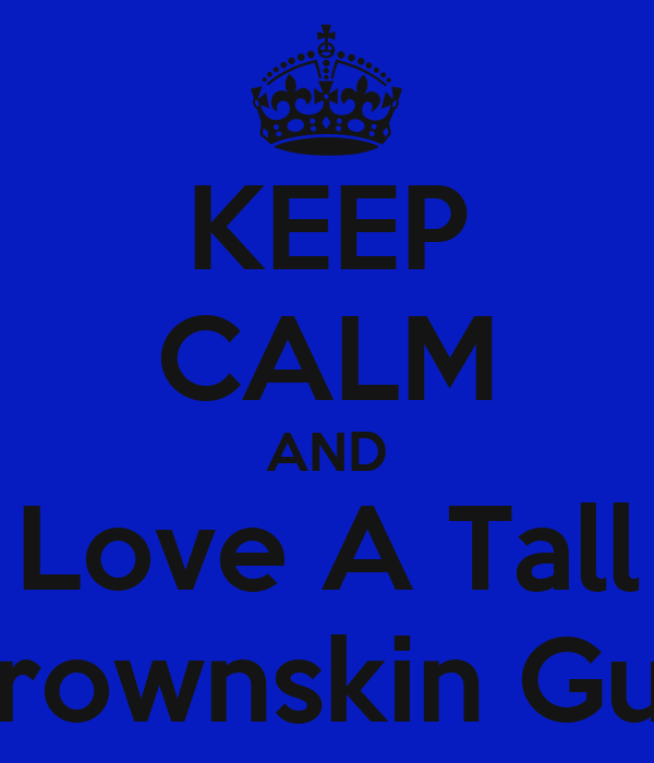 KEEP CALM AND Love A Tall Brownskin Guy