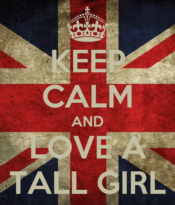 KEEP CALM AND LOVE A TALL GIRL