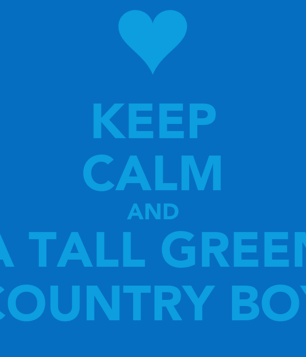 KEEP CALM AND LOVE A TALL GREEN EYED COUNTRY BOY