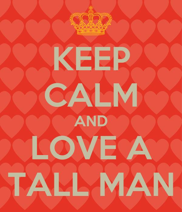 KEEP CALM AND LOVE A TALL MAN