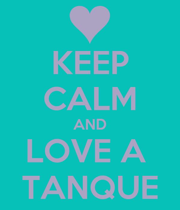 KEEP CALM AND LOVE A  TANQUE