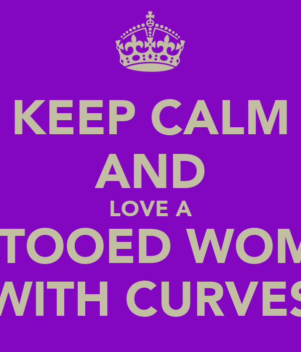 KEEP CALM AND LOVE A TATTOOED WOMAN WITH CURVES