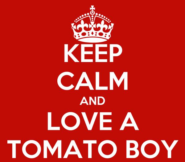 KEEP CALM AND LOVE A TOMATO BOY