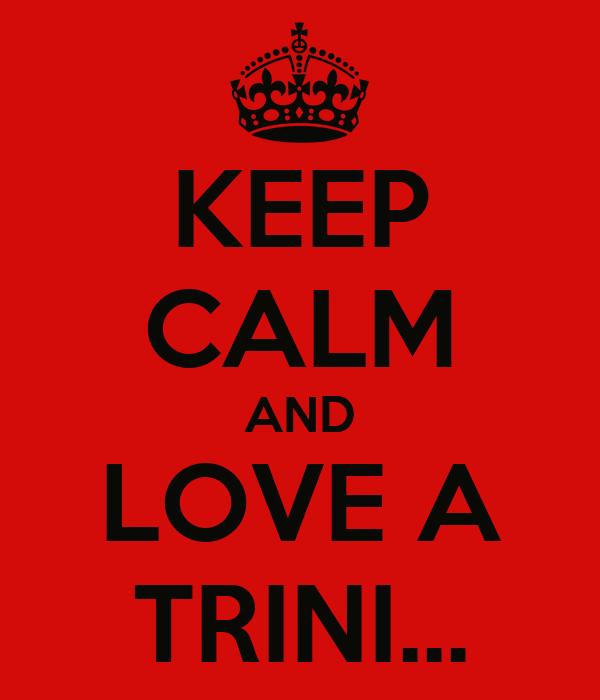 KEEP CALM AND LOVE A TRINI...
