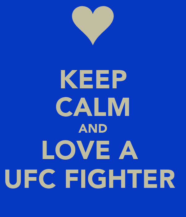 KEEP CALM AND LOVE A  UFC FIGHTER