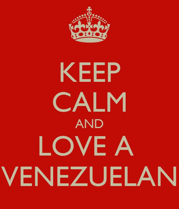 KEEP CALM AND LOVE A  VENEZUELAN