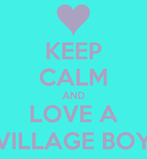 KEEP CALM AND LOVE A VILLAGE BOY