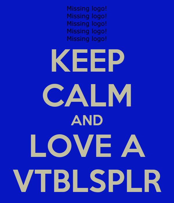 KEEP CALM AND LOVE A VTBLSPLR