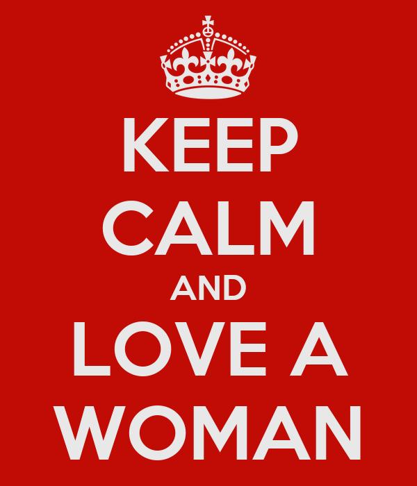 KEEP CALM AND LOVE A WOMAN
