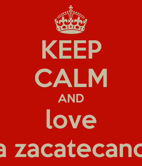 KEEP CALM AND love a zacatecano