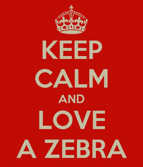 KEEP CALM AND LOVE A ZEBRA