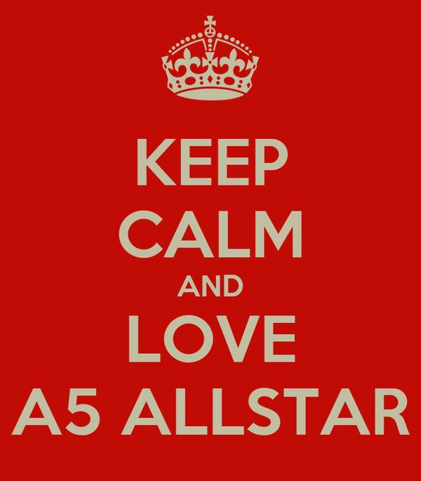 KEEP CALM AND LOVE A5 ALLSTAR