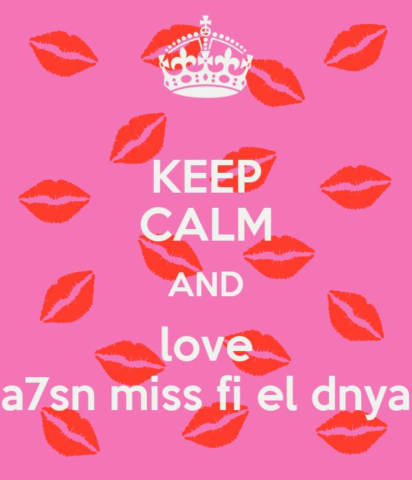KEEP CALM AND love a7sn miss fi el dnya