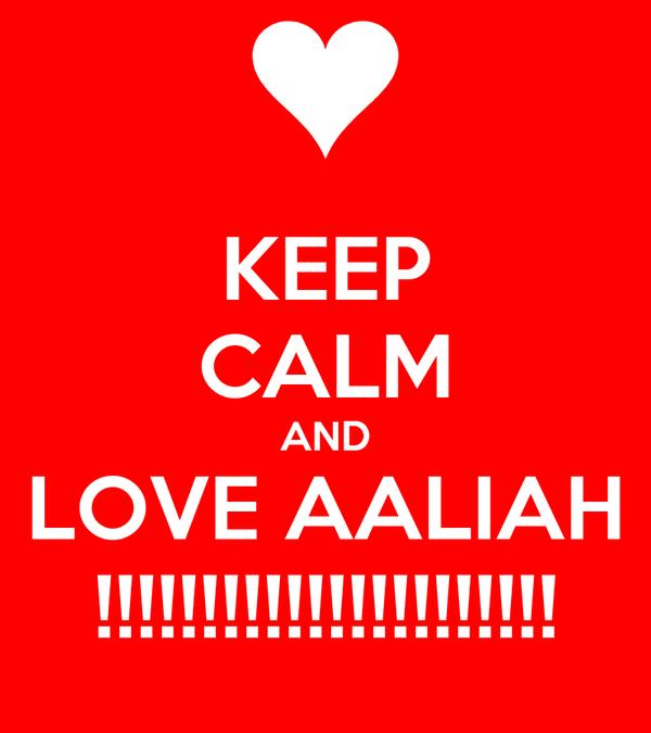 KEEP CALM AND LOVE AALIAH !!!!!!!!!!!!!!!!!!!!!!