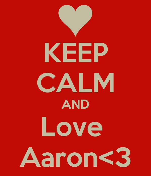 KEEP CALM AND Love  Aaron<3