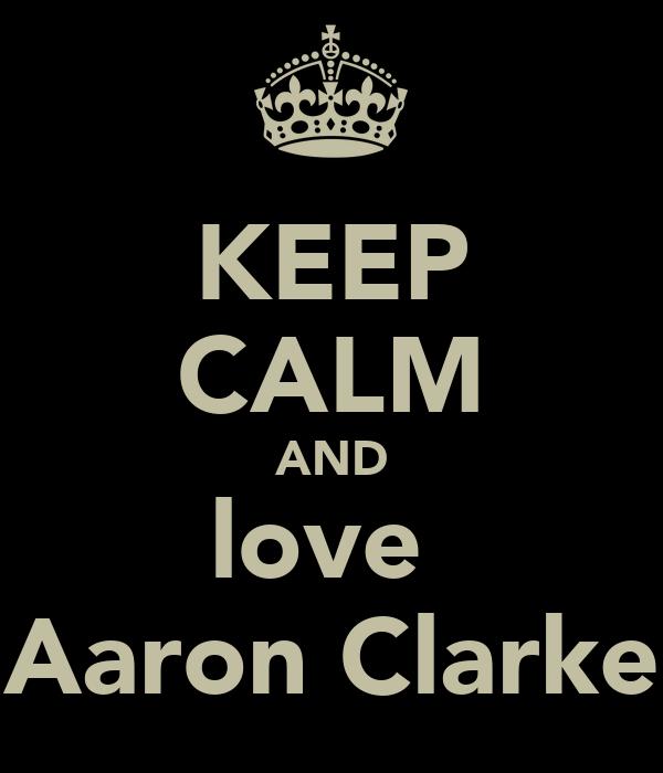 KEEP CALM AND love  Aaron Clarke