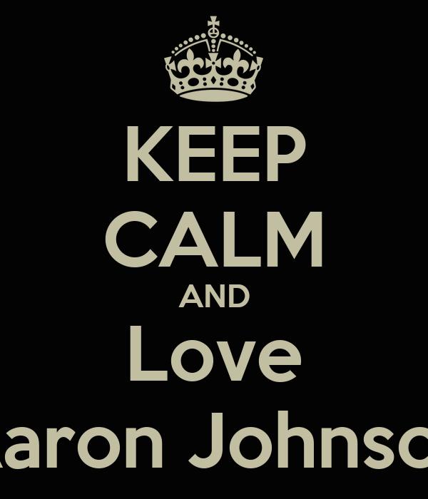 KEEP CALM AND Love Aaron Johnson
