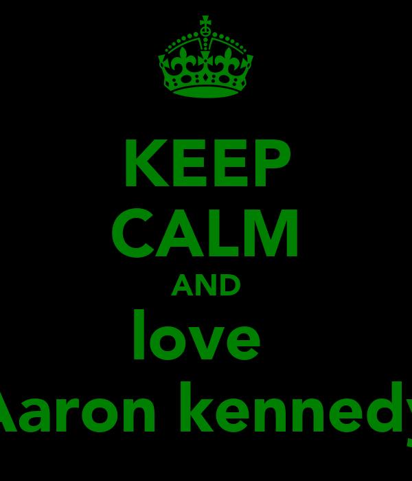 KEEP CALM AND love  Aaron kennedy
