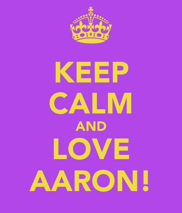 KEEP CALM AND LOVE AARON!