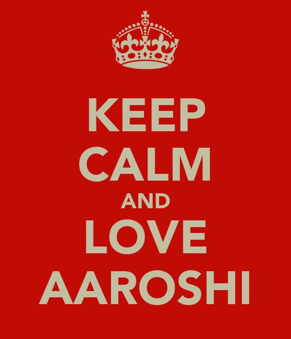 KEEP CALM AND LOVE AAROSHI