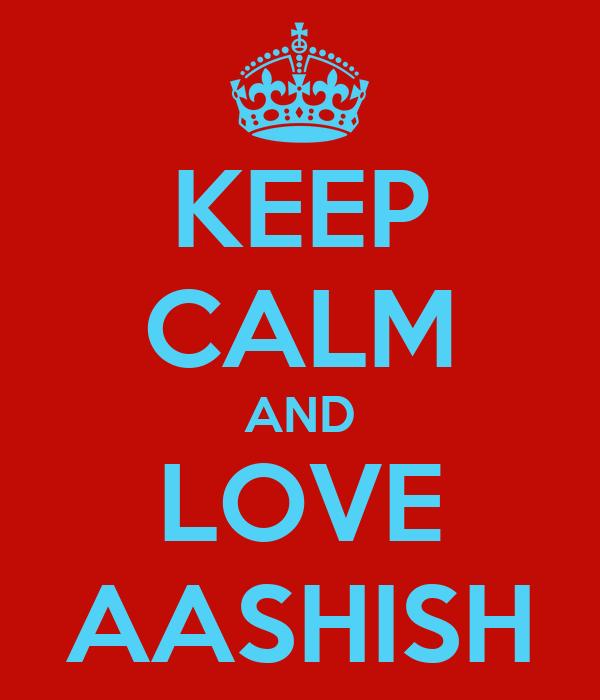 KEEP CALM AND LOVE AASHISH