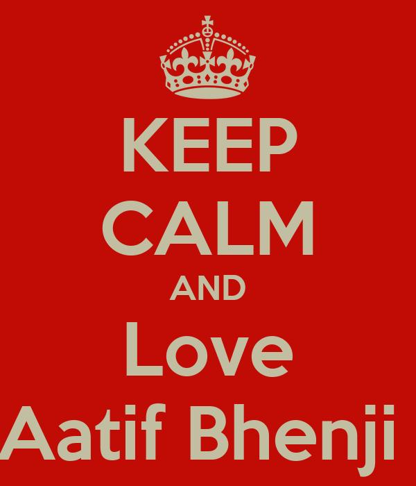 KEEP CALM AND Love Aatif Bhenji