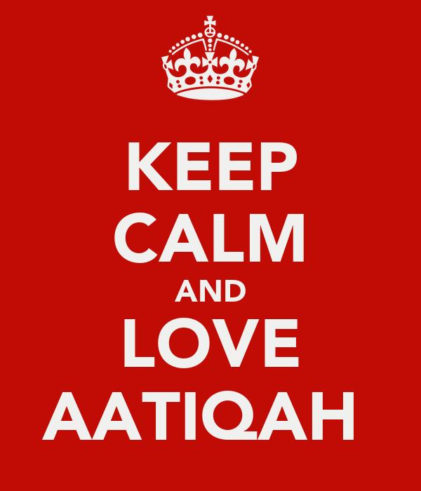 KEEP CALM AND LOVE AATIQAH