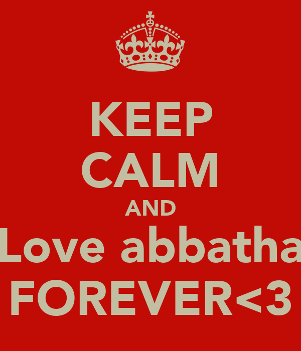 KEEP CALM AND Love abbatha FOREVER<3