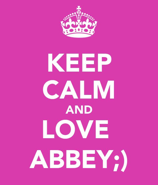 KEEP CALM AND LOVE  ABBEY;)