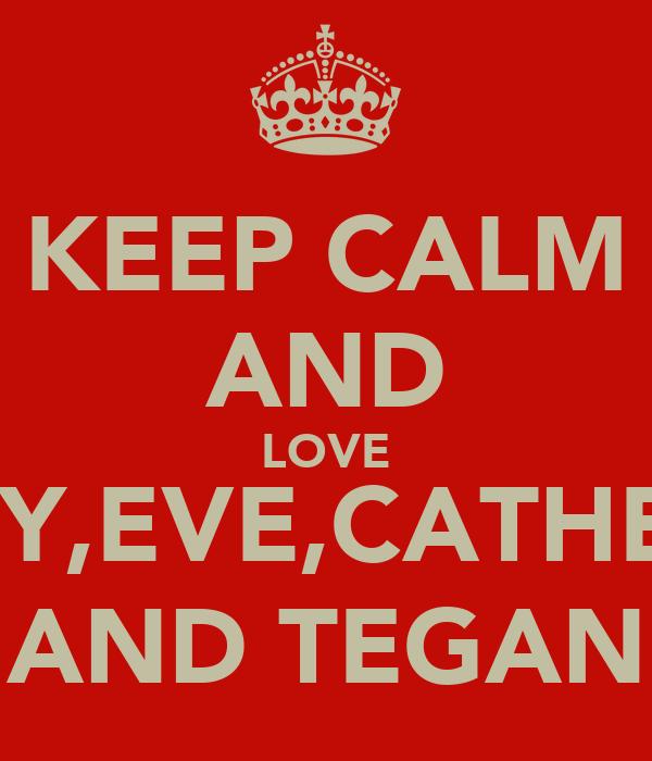 KEEP CALM AND LOVE ABBEY,EVE,CATHERINE JADE AND TEGAN xx LY