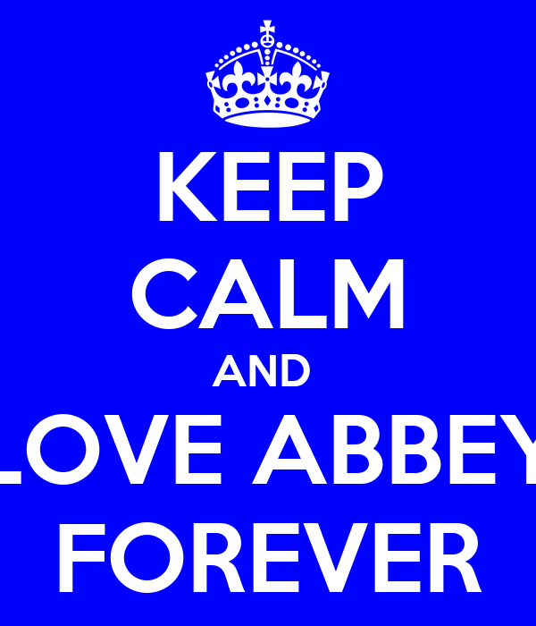 KEEP CALM AND  LOVE ABBEY FOREVER