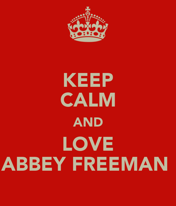 KEEP CALM AND LOVE ABBEY FREEMAN